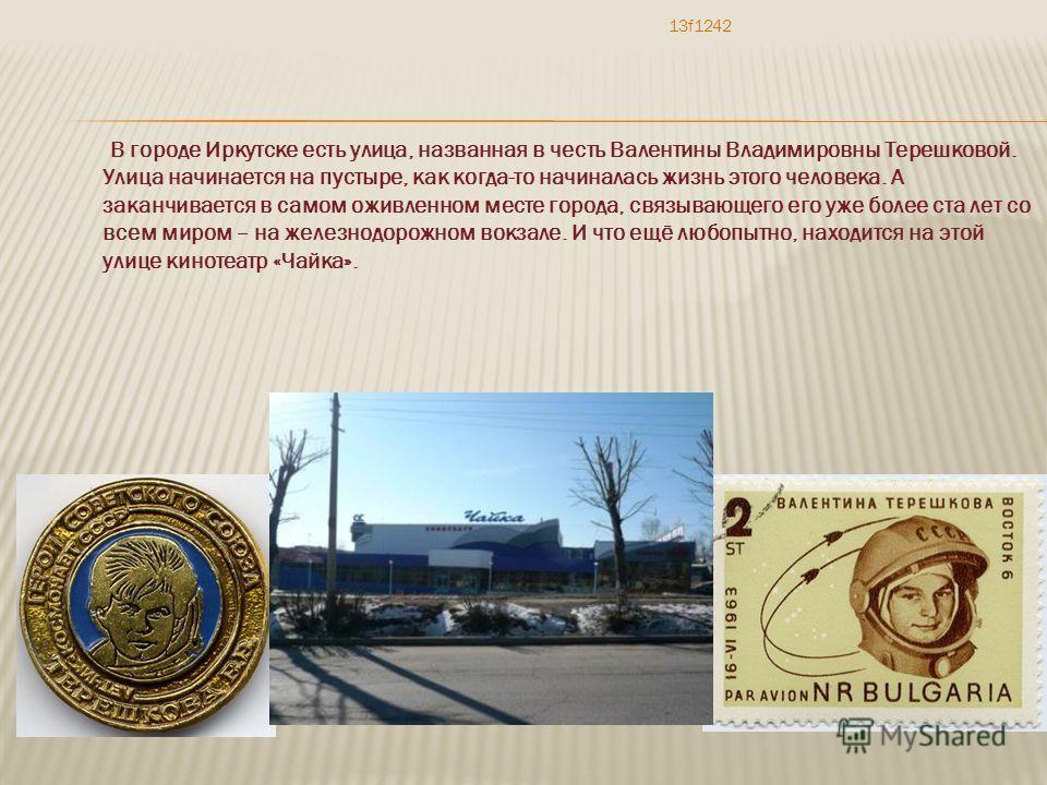 В городе Иркутске есть улица, названная в честь Валентины Владимировны Терешковой. Улица начинается на пустыре, как когда-то начиналась жизнь этого человека. А заканчивается в самом оживленном месте города, связывающего его уже более ста лет со всем