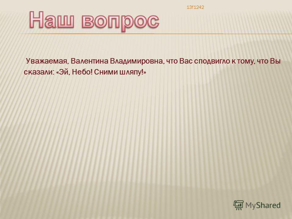 Уважаемая, Валентина Владимировна, что Вас сподвигло к тому, что Вы сказали: «Эй, Небо! Сними шляпу!» 13f1242