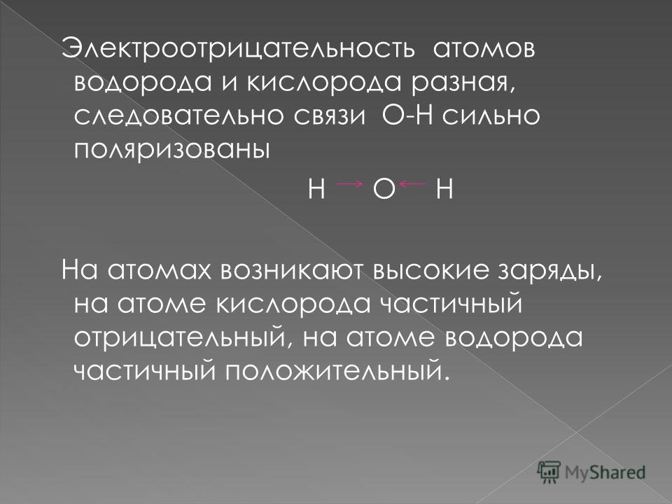 Электроотрицательность атомов водорода и кислорода разная, следовательно связи O-H сильно поляризованы Н О Н На атомах возникают высокие заряды, на атоме кислорода частичный отрицательный, на атоме водорода частичный положительный.