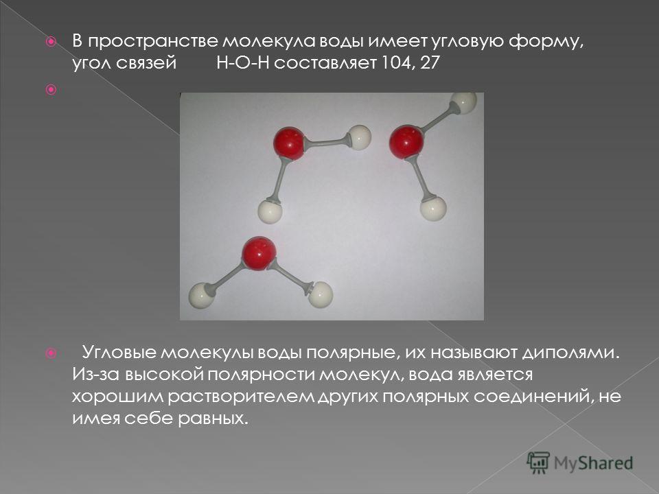 В пространстве молекула воды имеет угловую форму, угол связей H-O-H составляет 104, 27 Угловые молекулы воды полярные, их называют диполями. Из-за высокой полярности молекул, вода является хорошим растворителем других полярных соединений, не имея себ