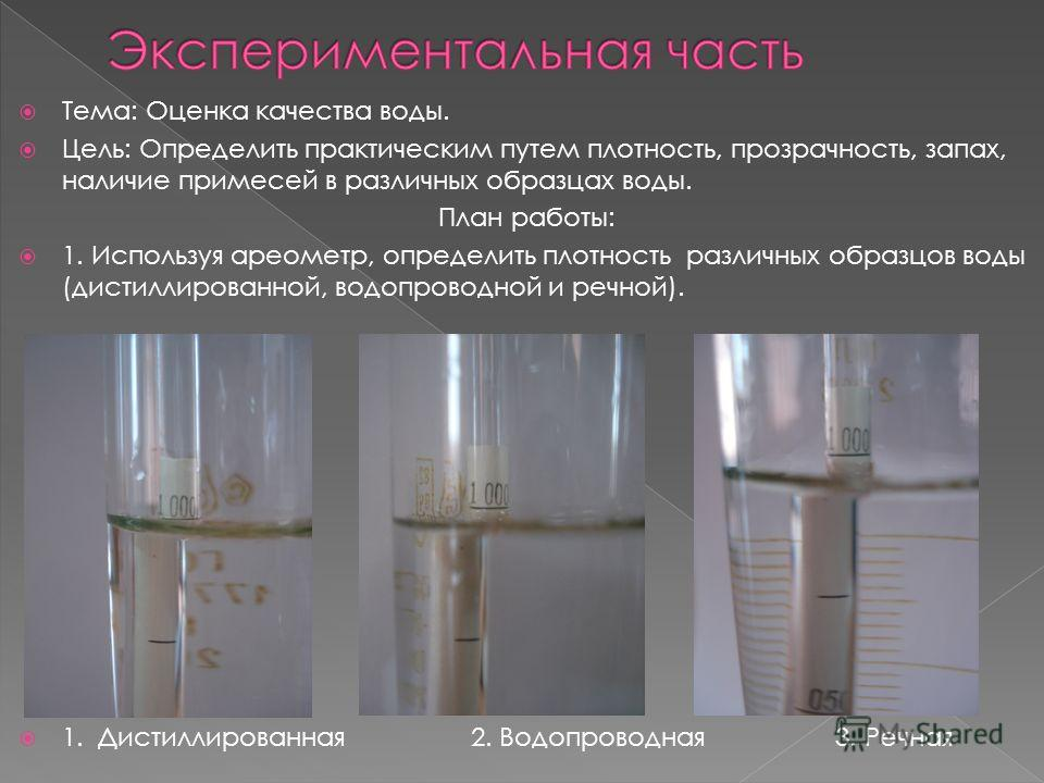 Тема: Оценка качества воды. Цель: Определить практическим путем плотность, прозрачность, запах, наличие примесей в различных образцах воды. План работы: 1. Используя ареометр, определить плотность различных образцов воды (дистиллированной, водопровод