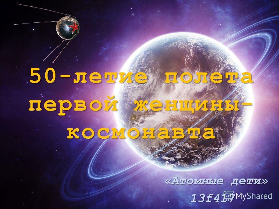 50-летие полета первой женщины- космонавта «Атомные дети» «Атомные дети»13f417