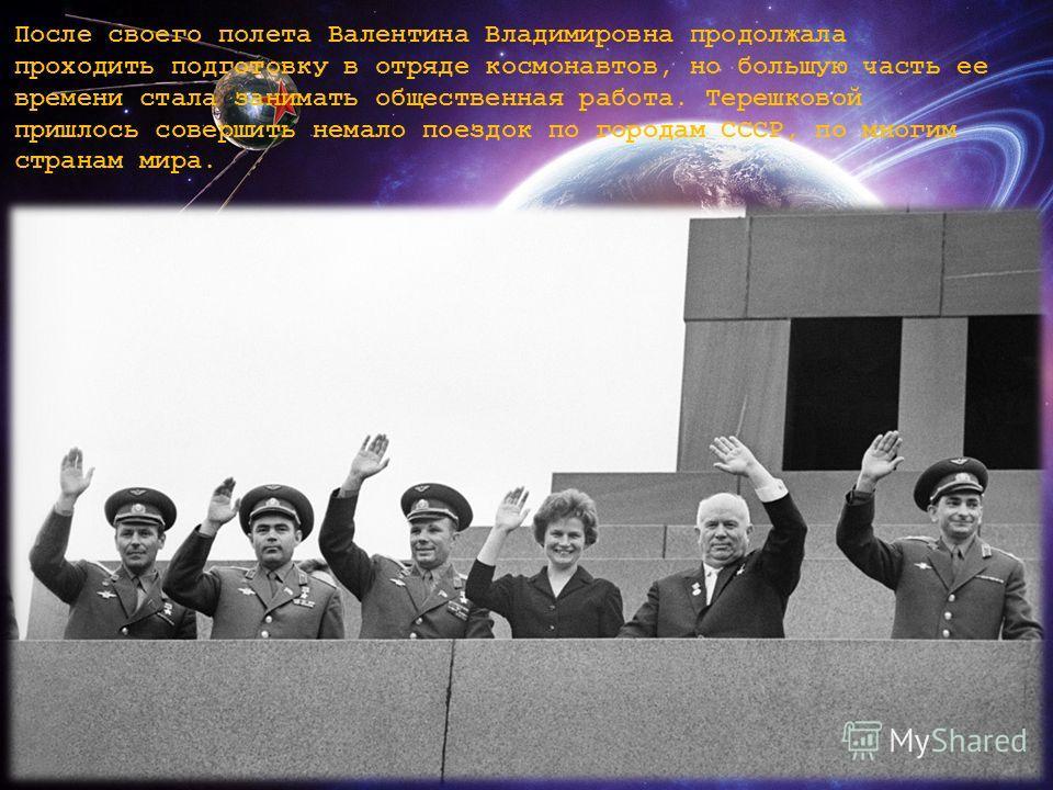 После своего полета Валентина Владимировна продолжала проходить подготовку в отряде космонавтов, но большую часть ее времени стала занимать общественная работа. Терешковой пришлось совершить немало поездок по городам СССР, по многим странам мира.