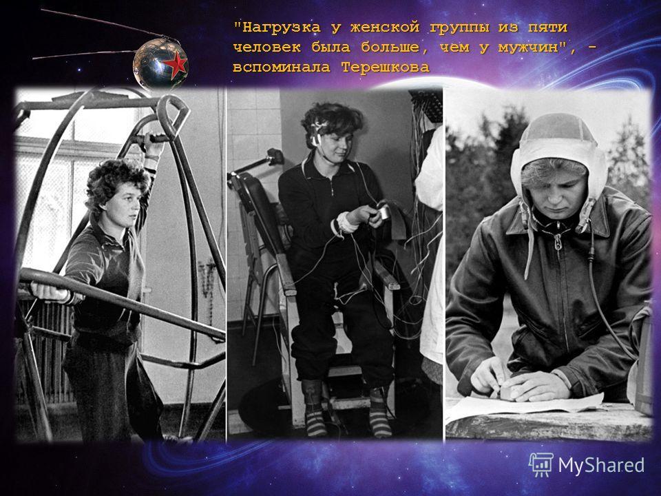 Нагрузка у женской группы из пяти человек была больше, чем у мужчин, - вспоминала Терешкова