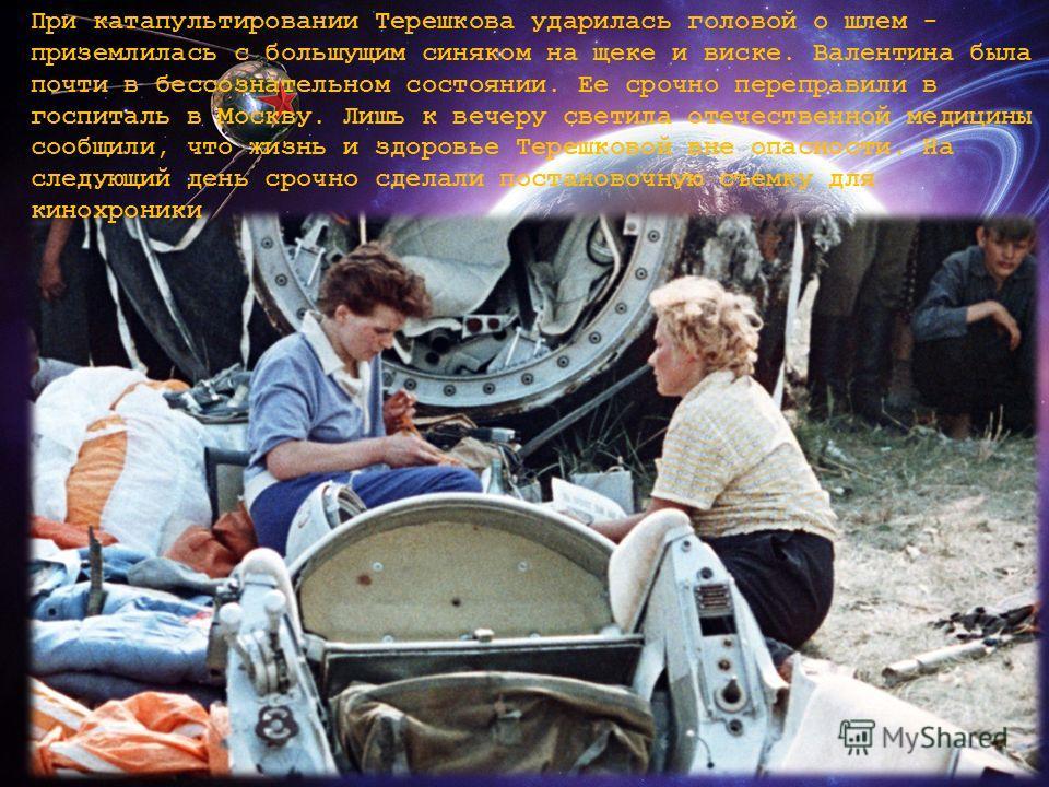 При катапультировании Терешкова ударилась головой о шлем - приземлилась с большущим синяком на щеке и виске. Валентина была почти в бессознательном состоянии. Ее срочно переправили в госпиталь в Москву. Лишь к вечеру светила отечественной медицины со