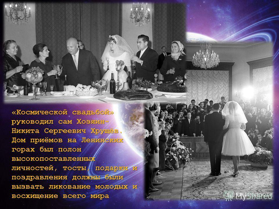 «Космической свадьбой» руководил сам Хозяин- Никита Сергеевич Хрущёв. Дом приёмов на Ленинских горах был полон высокопоставленных личностей, тосты, подарки и поздравления должны были вызвать ликование молодых и восхищение всего мира
