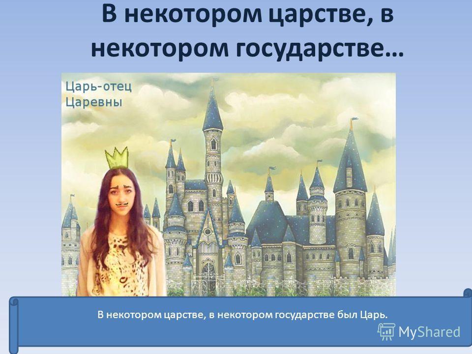 В некотором царстве, в некотором государстве… В некотором царстве, в некотором государстве был Царь.