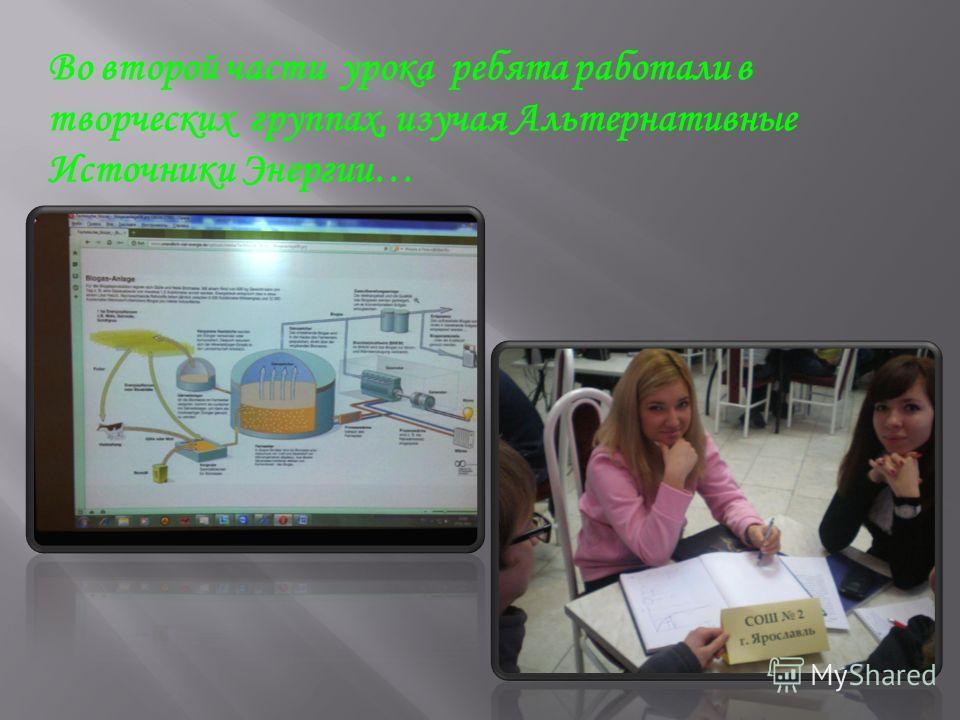 Во второй части урока ребята работали в творческих группах, изучая Альтернативные Источники Энергии…