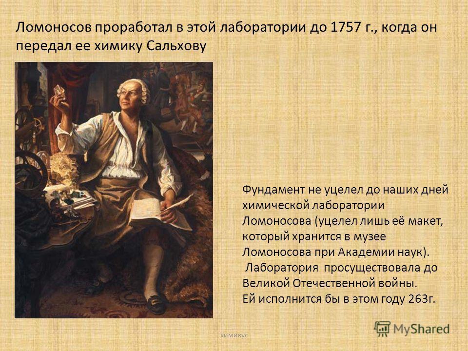 Ломоносов проработал в этой лаборатории до 1757 г., когда он передал ее химику Сальхову Фундамент не уцелел до наших дней химической лаборатории Ломоносова (уцелел лишь её макет, который хранится в музее Ломоносова при Академии наук). Лаборатория про