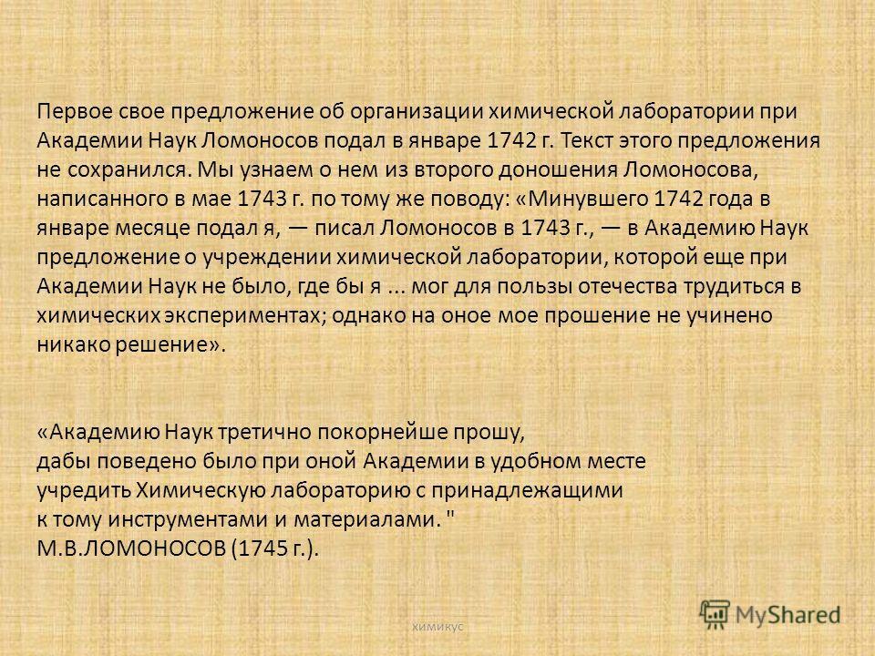 Первое свое предложение об организации химической лаборатории при Академии Наук Ломоносов подал в январе 1742 г. Текст этого предложения не сохранился. Мы узнаем о нем из второго доношения Ломоносова, написанного в мае 1743 г. по тому же поводу: «Мин
