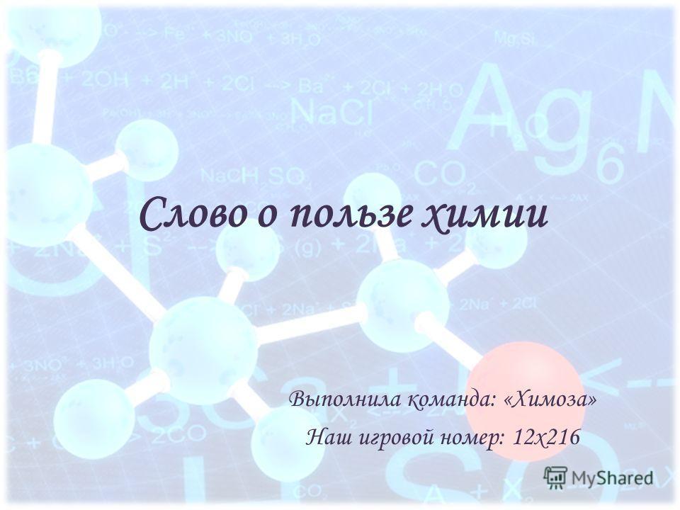 Слово о пользе химии Выполнила команда: «Химоза» Наш игровой номер: 12x216
