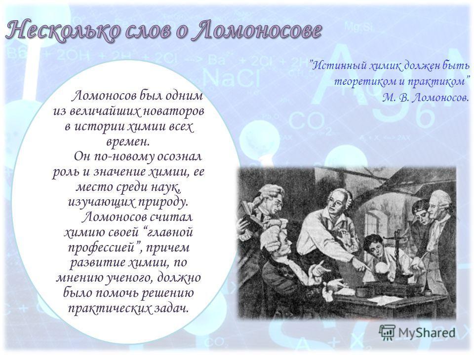 Истинный химик должен быть теоретиком и практиком М. В. Ломоносов. Ломоносов был одним из величайших новаторов в истории химии всех времен. Он по-новому осознал роль и значение химии, ее место среди наук, изучающих природу. Ломоносов считал химию сво