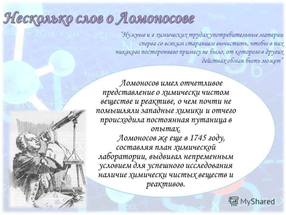Ломоносов имел отчетливое представление о химически чистом веществе и реактиве, о чем почти не помышляли западные химики и отчего происходила постоянная путаница в опытах. Ломоносов же еще в 1745 году, составляя план химической лаборатории, выдвигал