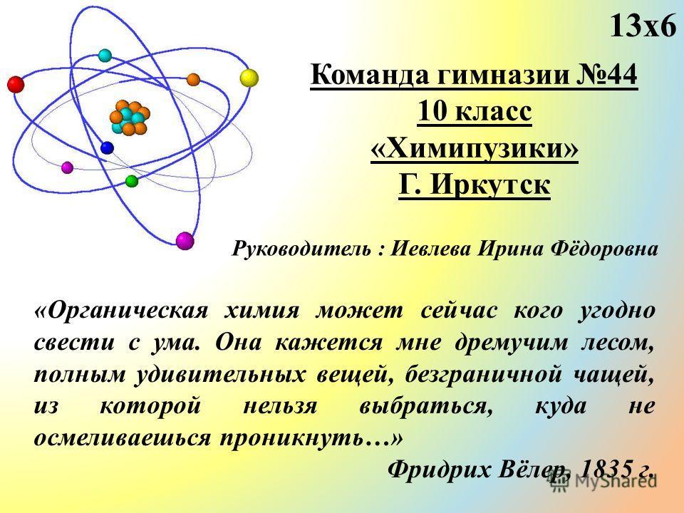 Команда гимназии 44 10 класс «Химипузики» Г. Иркутск «Органическая химия может сейчас кого угодно свести с ума. Она кажется мне дремучим лесом, полным удивительных вещей, безграничной чащей, из которой нельзя выбраться, куда не осмеливаешься проникну