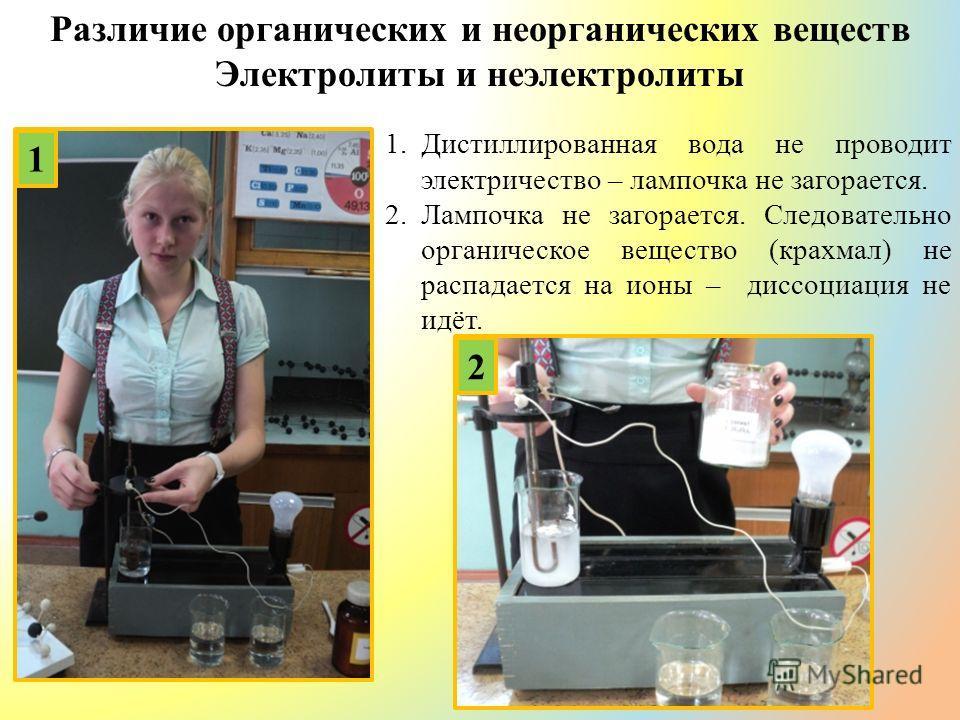 Различие органических и неорганических веществ Электролиты и неэлектролиты 1 2 1.Дистиллированная вода не проводит электричество – лампочка не загорается. 2.Лампочка не загорается. Следовательно органическое вещество (крахмал) не распадается на ионы