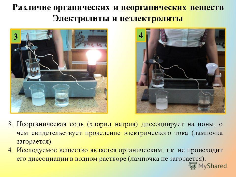 Различие органических и неорганических веществ Электролиты и неэлектролиты 3 4 3.Неорганическая соль (хлорид натрия) диссоциирует на ионы, о чём свидетельствует проведение электрического тока (лампочка загорается). 4.Исследуемое вещество является орг