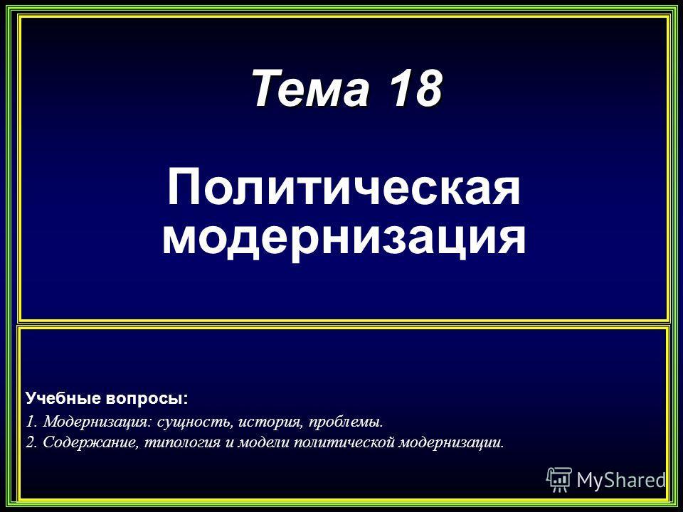 Тема 18 Политическая модернизация Учебные вопросы: 1. Модернизация: сущность, история, проблемы. 2. Содержание, типология и модели политической модернизации.