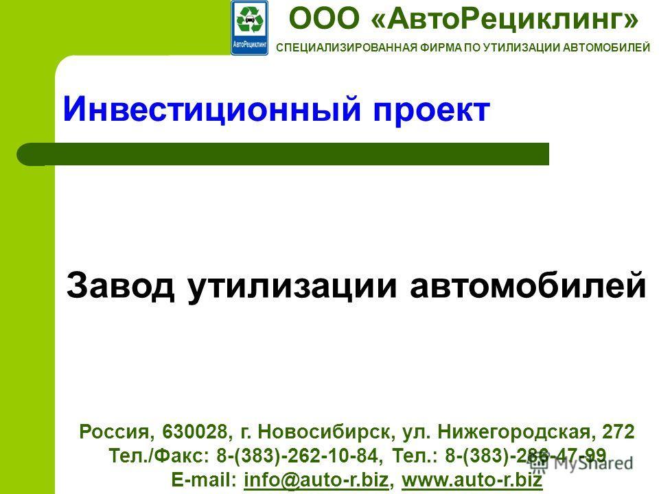 ООО «АвтоРециклинг» СПЕЦИАЛИЗИРОВАННАЯ ФИРМА ПО УТИЛИЗАЦИИ АВТОМОБИЛЕЙ Россия, 630028, г. Новосибирск, ул. Нижегородская, 272 Тел./Факс: 8-(383)-262-10-84, Тел.: 8-(383)-286-47-99 E-mail: info@auto-r.biz, www.auto-r.bizinfo@auto-r.bizwww.auto-r.biz И
