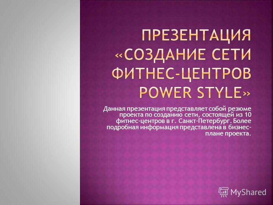Данная презентация представляет собой резюме проекта по созданию сети, состоящей из 10 фитнес-центров в г. Санкт-Петербург. Более подробная информация представлена в бизнес- плане проекта.
