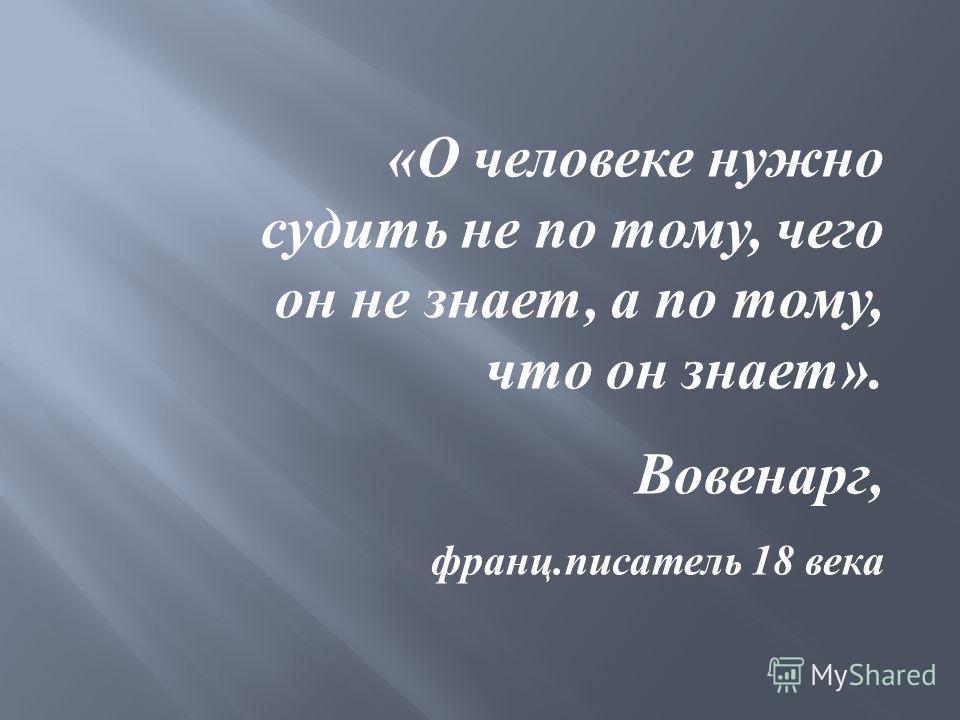 «О человеке нужно судить не по тому, чего он не знает, а по тому, что он знает». Вовенарг, франц.писатель 18 века