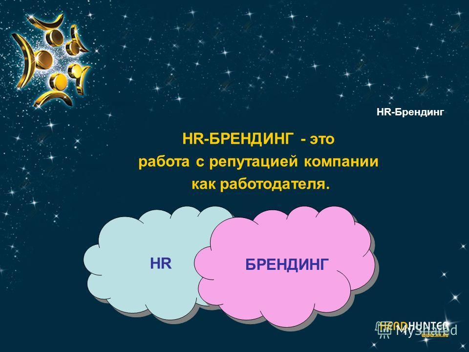 HR-Брендинг HR-БРЕНДИНГ - это работа с репутацией компании как работодателя. HR БРЕНДИНГ