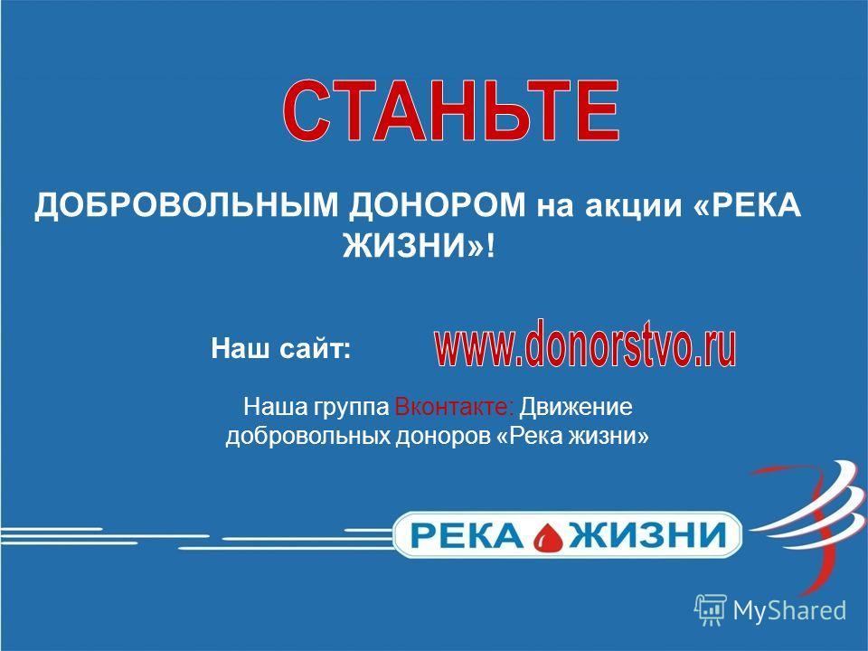 ДОБРОВОЛЬНЫМ ДОНОРОМ на акции «РЕКА ЖИЗНИ»! Наша группа Вконтакте: Движение добровольных доноров «Река жизни» Наш сайт: