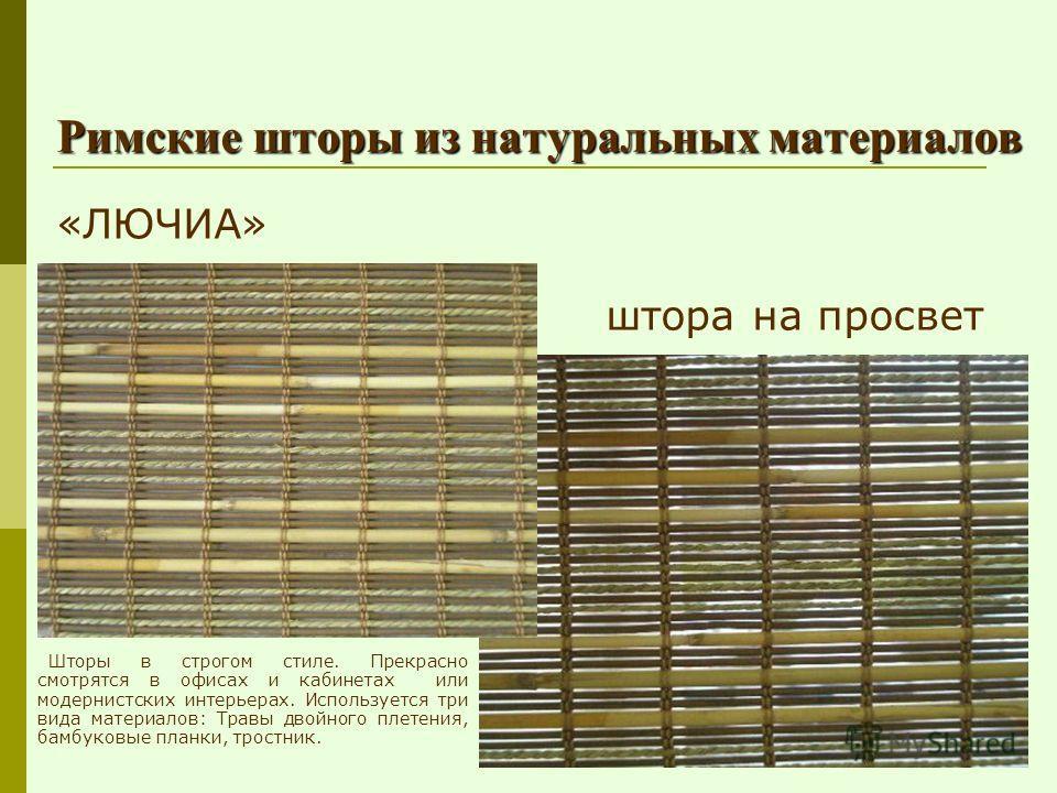 Римские шторы из натуральных материалов «ЛЮЧИА» штора на просвет Шторы в строгом стиле. Прекрасно смотрятся в офисах и кабинетах или модернистских интерьерах. Используется три вида материалов: Травы двойного плетения, бамбуковые планки, тростник.
