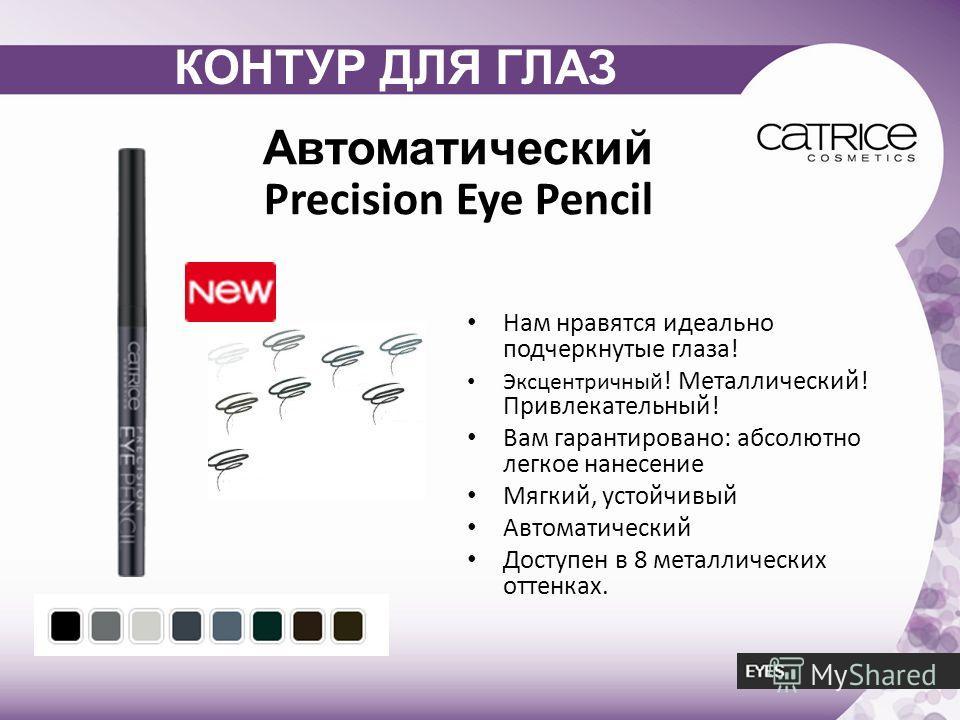 Нам нравятся идеально подчеркнутые глаза! Эксцентричный ! Металлический! Привлекательный! Вам гарантировано: абсолютно легкое нанесение Мягкий, устойчивый Автоматический Доступен в 8 металлических оттенках. Автоматический Precision Eye Pencil КОНТУР