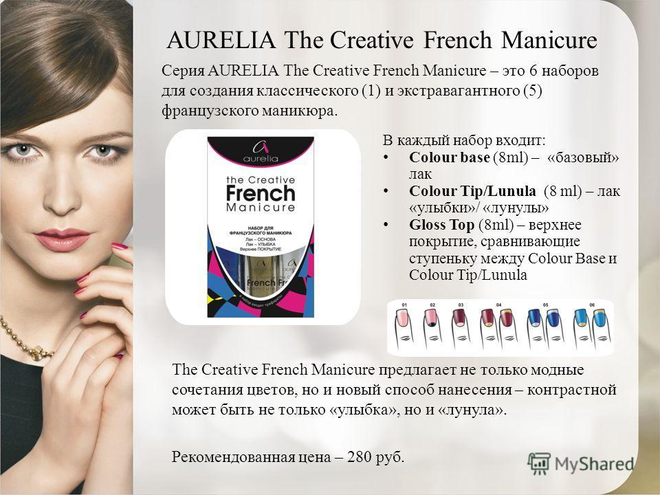 AURELIA The Creative French Manicure Серия AURELIA The Creative French Manicure – это 6 наборов для создания классического (1) и экстравагантного (5) французского маникюра. В каждый набор входит: Colour base (8ml) – «базовый» лак Colour Tip/Lunula (8