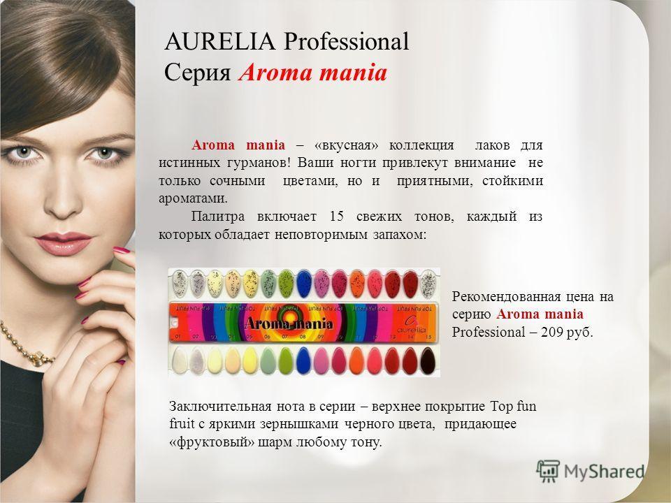 AURELIA Professional Серия Aroma mania Рекомендованная цена на серию Aroma mania Professional – 209 руб. Aroma mania – «вкусная» коллекция лаков для истинных гурманов! Ваши ногти привлекут внимание не только сочными цветами, но и приятными, стойкими