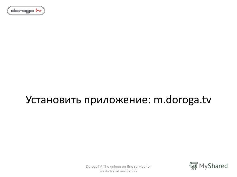 Установить приложение: m.doroga.tv DorogaTV. The unique on-line service for incity travel navigation