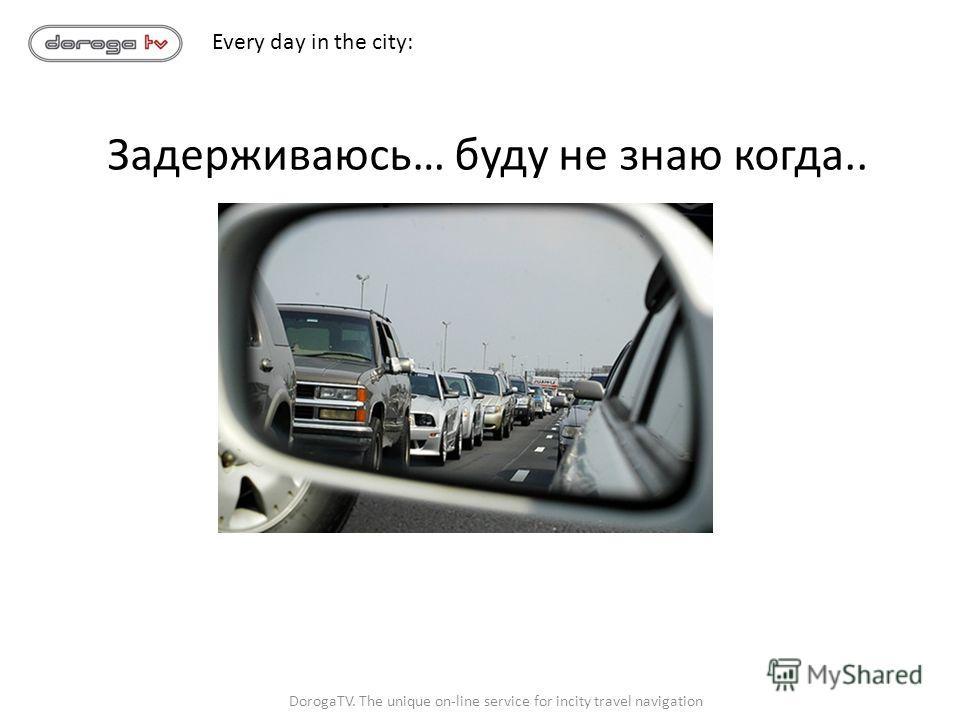 DorogaTV. The unique on-line service for incity travel navigation Задерживаюсь… буду не знаю когда.. Every day in the city:
