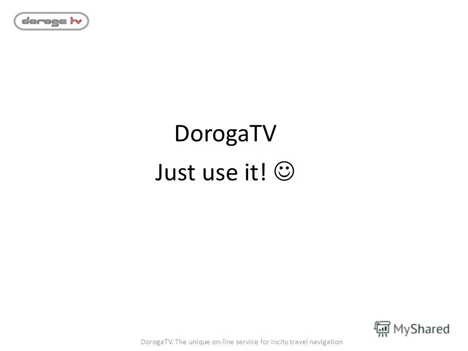 DorogaTV Just use it! DorogaTV. The unique on-line service for incity travel navigation
