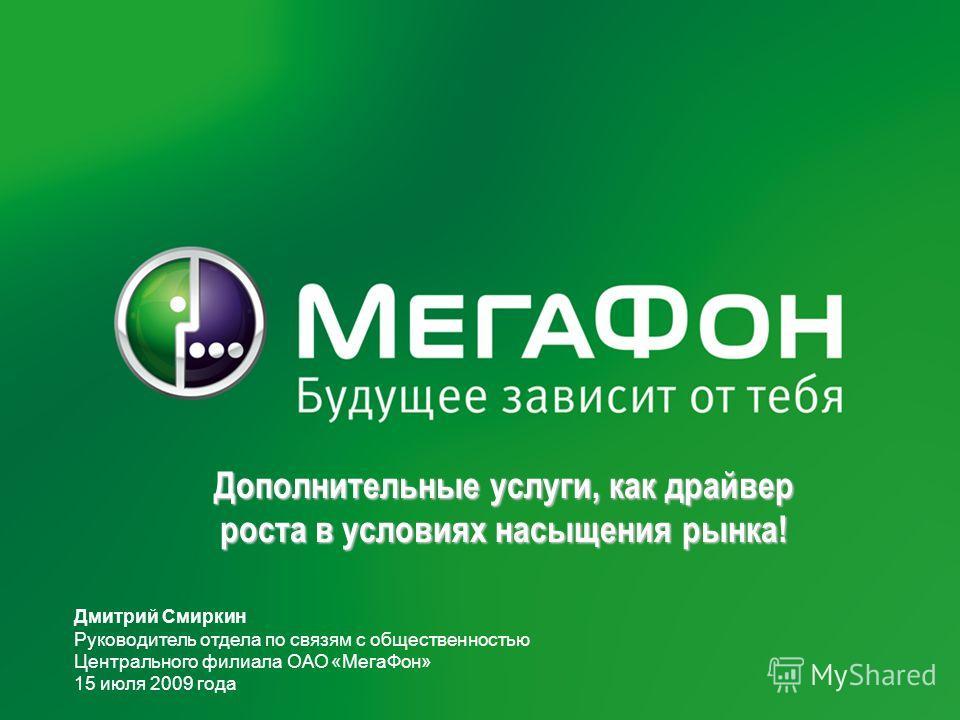 Дополнительные услуги, как драйвер роста в условиях насыщения рынка! Дмитрий Смиркин Руководитель отдела по связям с общественностью Центрального филиала ОАО «МегаФон» 15 июля 2009 года