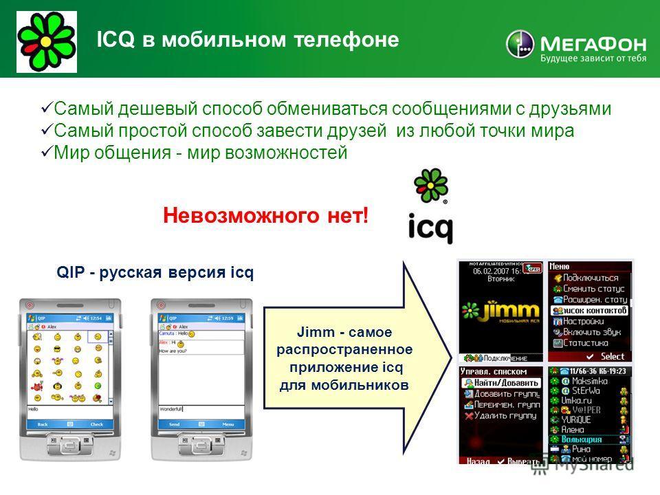 ICQ в мобильном телефоне Самый дешевый способ обмениваться сообщениями с друзьями Самый простой способ завести друзей из любой точки мира Мир общения - мир возможностей Невозможного нет! QIP - русская версия icq Jimm - самое распространенное приложен