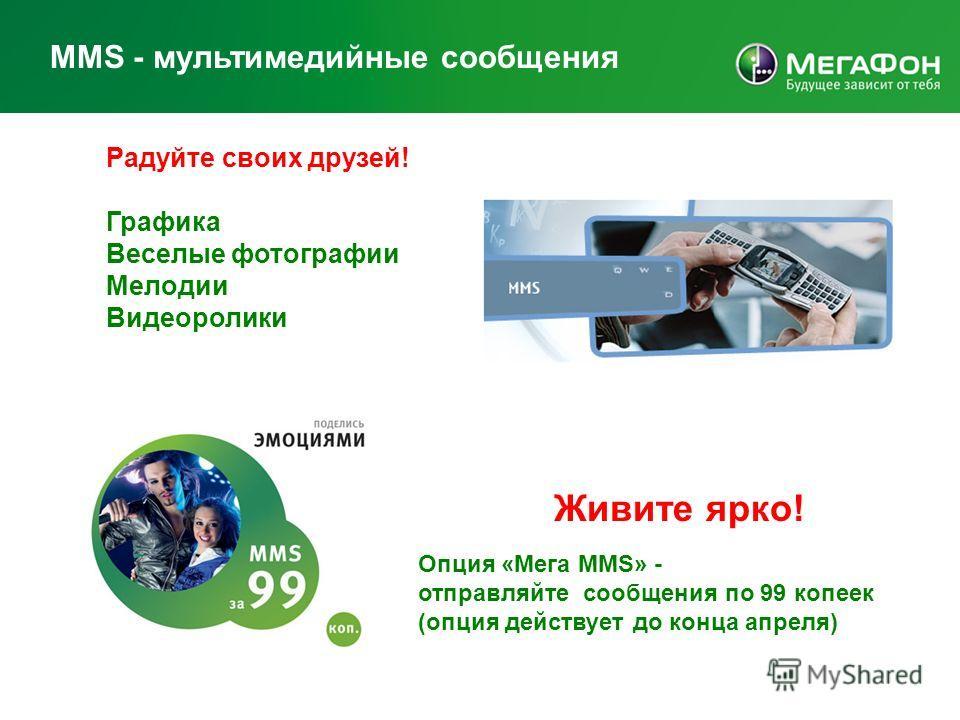 МMS - мультимедийные сообщения Радуйте своих друзей! Графика Веселые фотографии Мелодии Видеоролики Живите ярко! Опция «Мега MMS» - отправляйте сообщения по 99 копеек (опция действует до конца апреля)