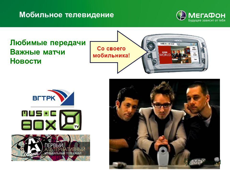 Мобильное телевидение Любимые передачи Важные матчи Новости Со своего мобильника!