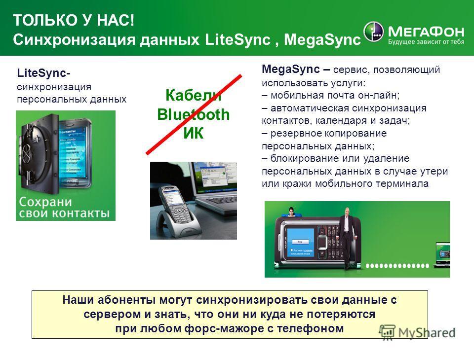 ТОЛЬКО У НАС! Синхронизация данных LiteSync, MegaSync Наши абоненты могут синхронизировать свои данные с сервером и знать, что они ни куда не потеряются при любом форс-мажоре с телефоном LiteSync- синхронизация персональных данных MegaSync – сервис,
