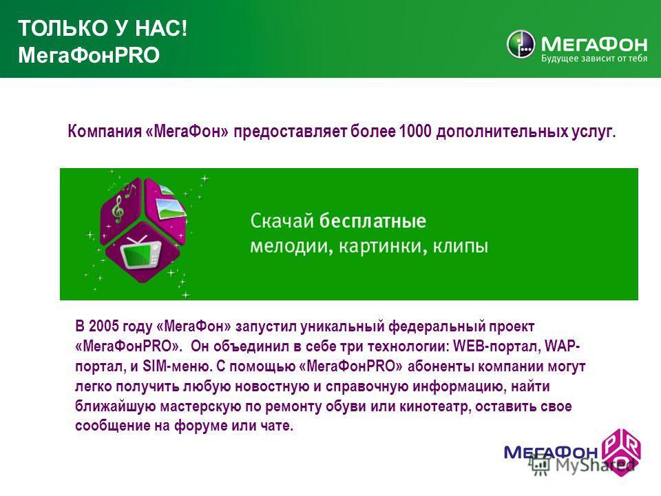 В 2005 году «МегаФон» запустил уникальный федеральный проект «МегаФонPRO». Он объединил в себе три технологии: WEB-портал, WAP- портал, и SIM-меню. С помощью «МегаФонPRO» абоненты компании могут легко получить любую новостную и справочную информацию,