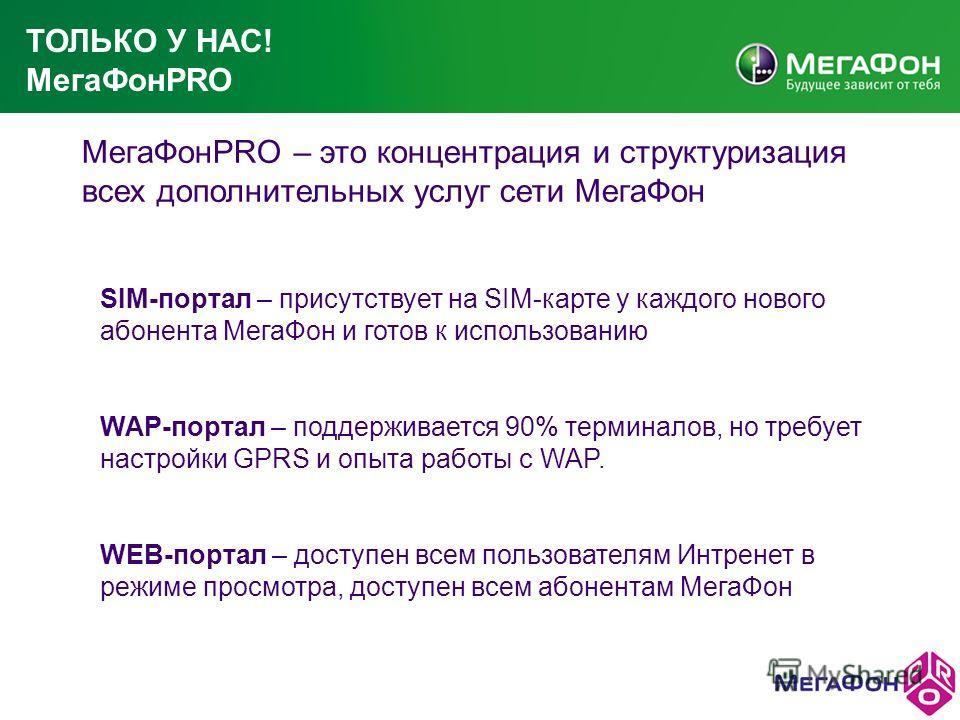 ТОЛЬКО У НАС! МегаФонPRO МегаФонPRO – это концентрация и структуризация всех дополнительных услуг сети МегаФон SIM-портал – присутствует на SIM-карте у каждого нового абонента МегаФон и готов к использованию WAP-портал – поддерживается 90% терминалов