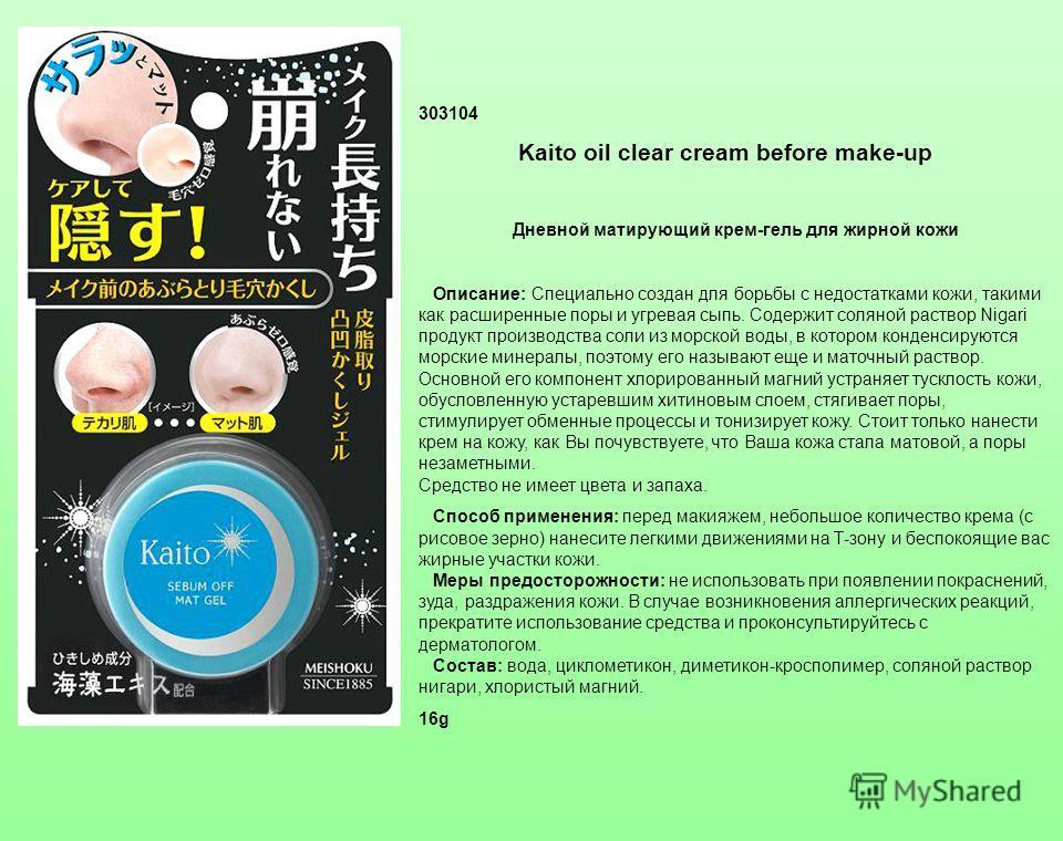 303104 Kaito oil clear cream before make-up Дневной матирующий крем-гель для жирной кожи Описание: Специально создан для борьбы с недостатками кожи, такими как расширенные поры и угревая сыпь. Содержит соляной раствор Nigari продукт производства соли