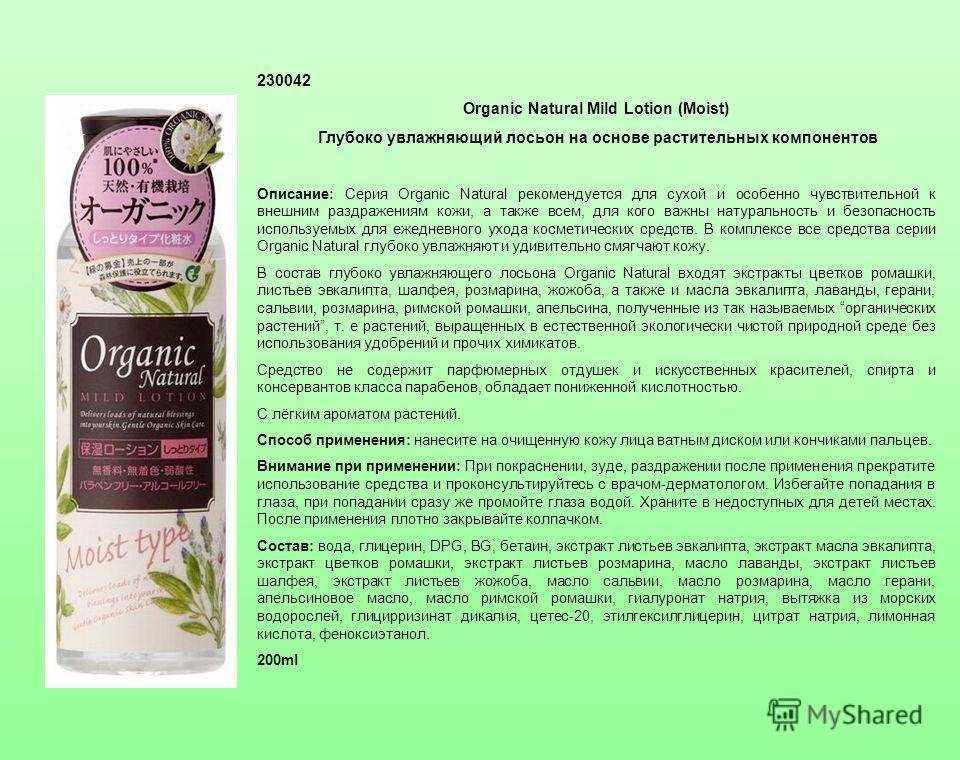 230042 Organic Natural Mild Lotion (Moist) Глубоко увлажняющий лосьон на основе растительных компонентов Описание: Серия Organic Natural рекомендуется для сухой и особенно чувствительной к внешним раздражениям кожи, а также всем, для кого важны натур