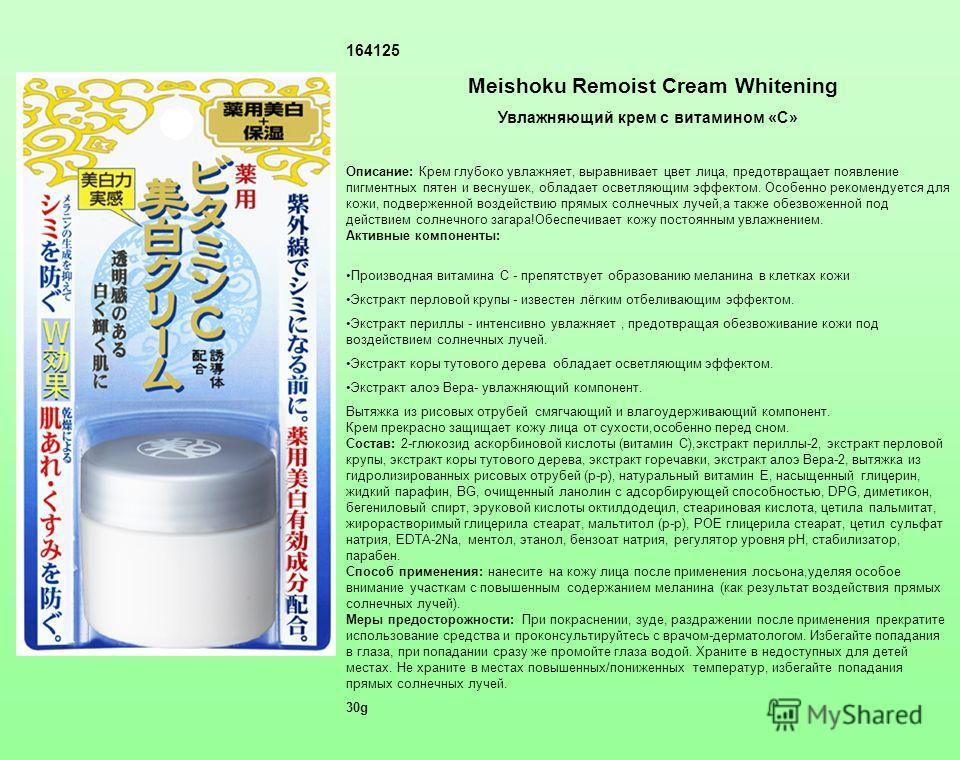 164125 Meishoku Remoist Cream Whitening Увлажняющий крем с витамином «С» Описание: Крем глубоко увлажняет, выравнивает цвет лица, предотвращает появление пигментных пятен и веснушек, обладает осветляющим эффектом. Особенно рекомендуется для кожи, под