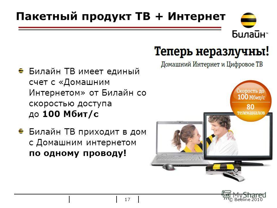 © Beeline 2010 Стандартные цвета Билайн Пакетный продукт ТВ + Интернет Билайн ТВ имеет единый счет с «Домашним Интернетом» от Билайн со скоростью доступа до 100 Мбит/c Билайн ТВ приходит в дом с Домашним интернетом по одному проводу! 17