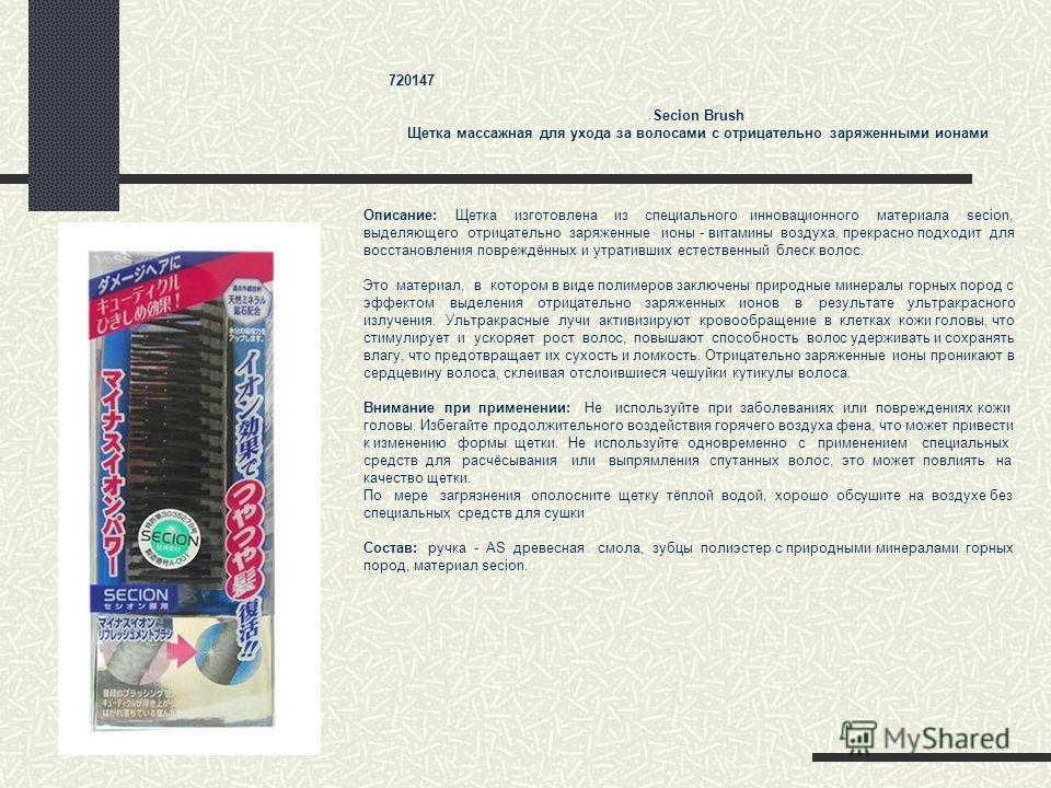 720147 Secion Brush Щетка массажная для ухода за волосами с отрицательно заряженными ионами Описание: Щетка изготовлена из специального инновационного материала secion, выделяющего отрицательно заряженные ионы - витамины воздуха, прекрасно подходит д