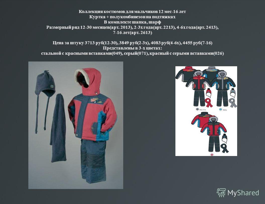 Коллекция костюмов для мальчиков 12 мес-16 лет Куртка + полукомбинезон на подтяжках В комплекте шапка, шарф Размерный ряд 12-30 месяцев(арт. 2013), 2-3х года(арт. 2213), 4-6х года(арт. 2413), 7-16 лет(арт. 2613) Цена за штуку 3713 руб(12-30), 3849 ру