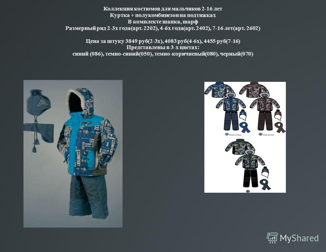 Коллекция костюмов для мальчиков 2-16 лет Куртка + полукомбинезон на подтяжках В комплекте шапка, шарф Размерный ряд 2-3х года(арт. 2202), 4-6х года(арт. 2402), 7-16 лет(арт. 2602) Цена за штуку 3849 руб(2-3х), 4083 руб(4-6х), 4455 руб(7-16) Представ