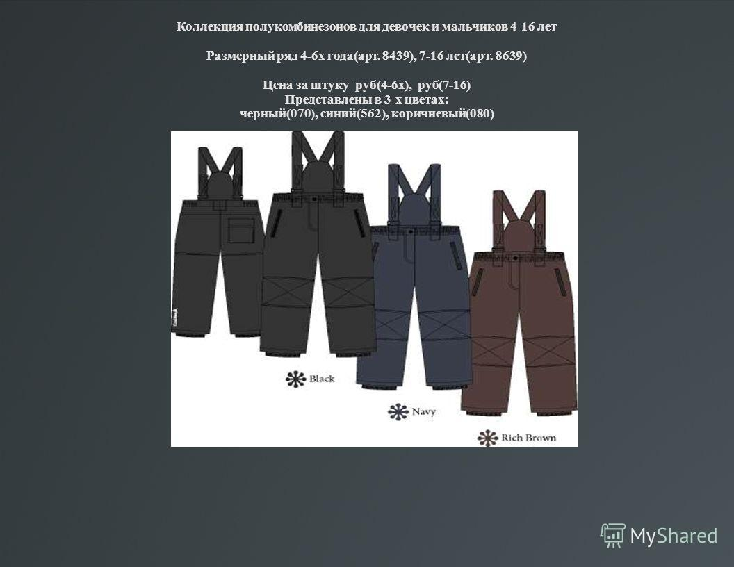Коллекция полукомбинезонов для девочек и мальчиков 4-16 лет Размерный ряд 4-6х года(арт. 8439), 7-16 лет(арт. 8639) Цена за штуку руб(4-6х), руб(7-16) Представлены в 3-х цветах: черный(070), синий(562), коричневый(080)
