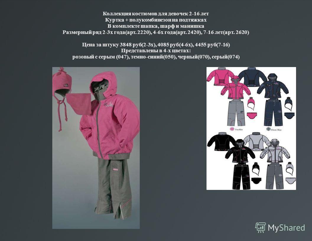 Коллекция костюмов для девочек 2-16 лет Куртка + полукомбинезон на подтяжках В комплекте шапка, шарф и манишка Размерный ряд 2-3х года(арт. 2220), 4-6х года(арт. 2420), 7-16 лет(арт. 2620) Цена за штуку 3848 руб(2-3х), 4085 руб(4-6х), 4455 руб(7-16)
