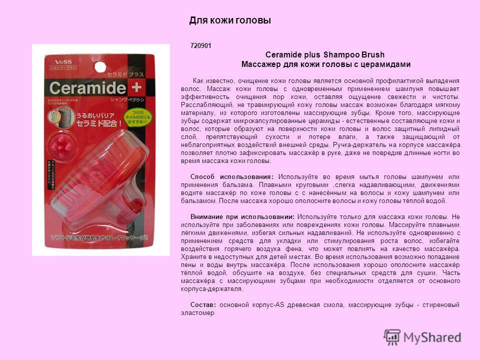 Для кожи головы 720901 Ceramide plus Shampoo Brush Массажер для кожи головы с церамидами Как известно, очищение кожи головы является основной профилактикой выпадения волос. Массаж кожи головы с одновременным применением шампуня повышает эффективность